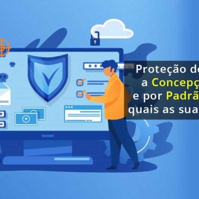 Proteção de Dados desde a Concepção (by Design) e por Padrão (by Default): quais as suas implicações?