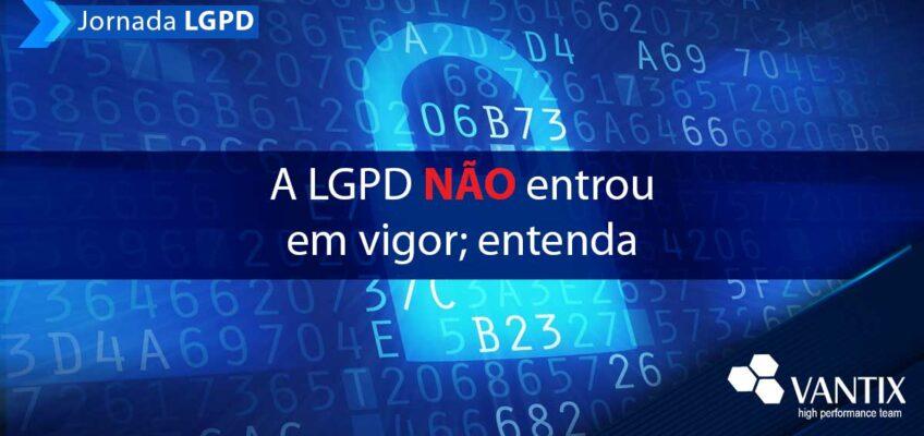 Explicamos aqui por que a LGPD não está em vigor, apesar das notícias das últimas horas terem confirmado isso.