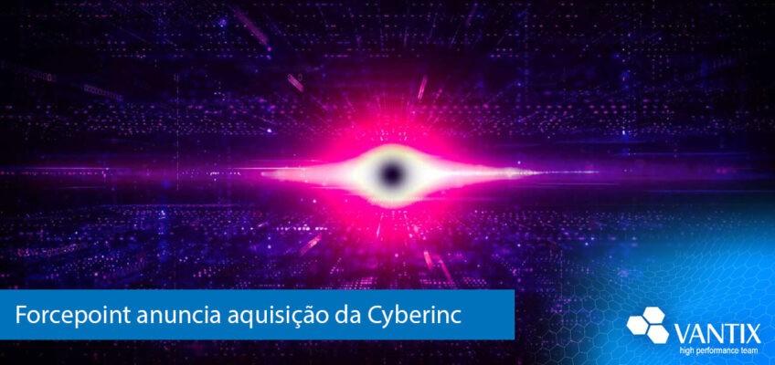 Forcepoint anuncia aquisição da Cyberinc