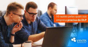 10 razões pelas quais sua empresa precisa de DLP - Data Loss Prevention
